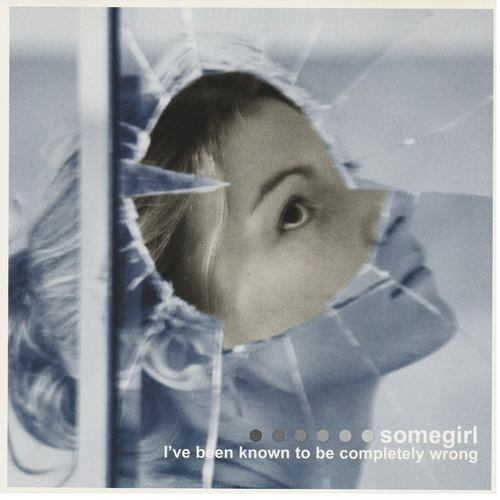 Somegirl - I've Been Known To Be Completely Wrong